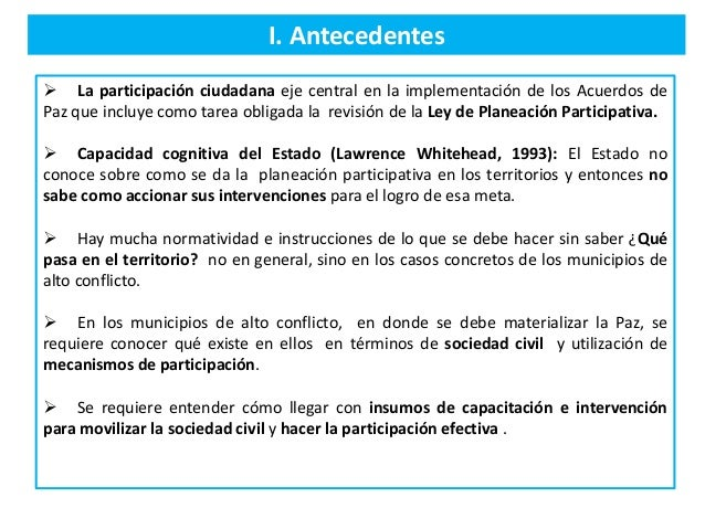 I. Antecedentes  La participación ciudadana eje central en la implementación de los Acuerdos de Paz que incluye como tare...