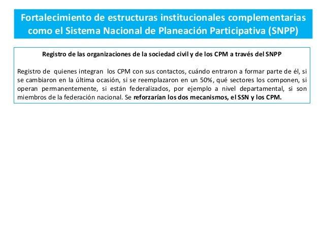 Fortalecimiento de estructuras institucionales complementarias como el Sistema Nacional de Planeación Participativa (SNPP)...