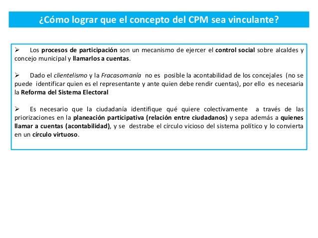 ¿Cómo lograr que el concepto del CPM sea vinculante?  Los procesos de participación son un mecanismo de ejercer el contro...
