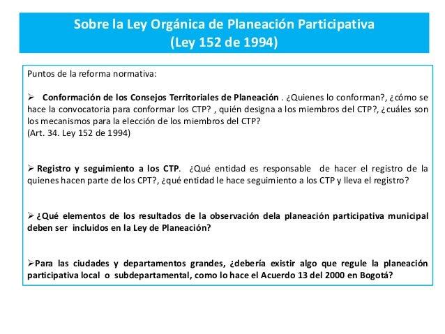 Sobre la Ley Orgánica de Planeación Participativa (Ley 152 de 1994) Puntos de la reforma normativa:  Conformación de los ...