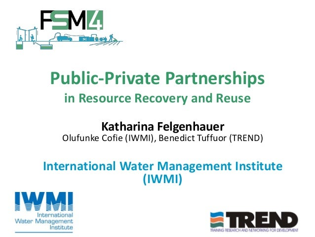 Public-Private Partnerships in Resource Recovery and Reuse Katharina Felgenhauer Olufunke Cofie (IWMI), Benedict Tuffuor (...