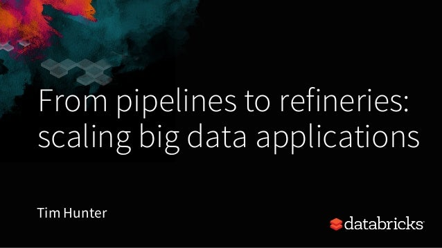 From pipelines to refineries: scaling big data applications Tim Hunter
