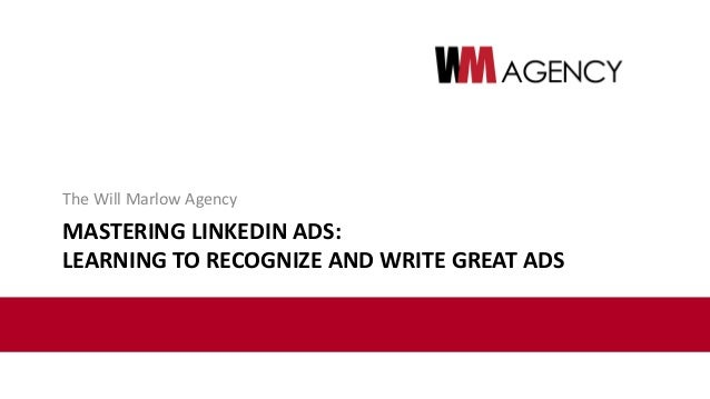 MASTERING LINKEDIN ADS: LEARNING TO RECOGNIZE AND WRITE GREAT ADS The Will Marlow Agency