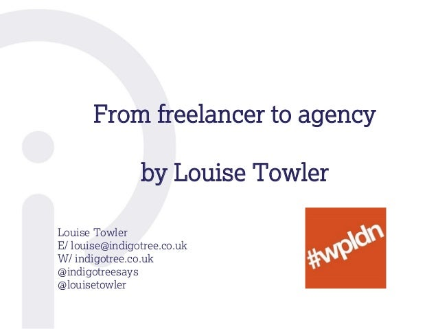From freelancer to agency by Louise Towler Louise Towler E/ louise@indigotree.co.uk W/ indigotree.co.uk @indigotreesays @l...