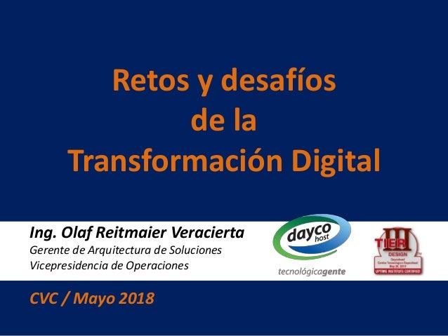 Ing. Olaf Reitmaier Veracierta Gerente de Arquitectura de Soluciones Vicepresidencia de Operaciones CVC / Mayo 2018 Retos ...