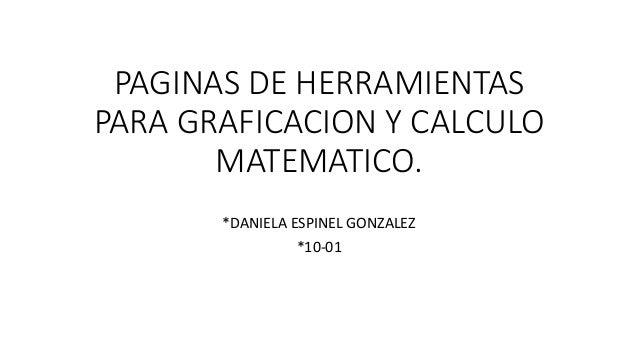 PAGINAS DE HERRAMIENTAS PARA GRAFICACION Y CALCULO MATEMATICO. *DANIELA ESPINEL GONZALEZ *10-01