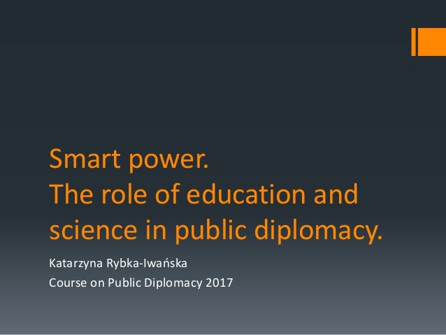 Smart power. The role of education and science in public diplomacy. Katarzyna Rybka-Iwańska Course on Public Diplomacy 2017