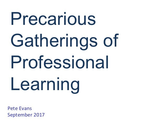 Precarious Gatherings of Professional Learning Pete Evans September 2017