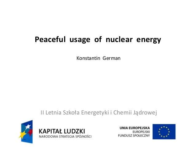 Peaceful usage of nuclear energy Konstantin German II Letnia Szkoła Energetyki i Chemii Jądrowej
