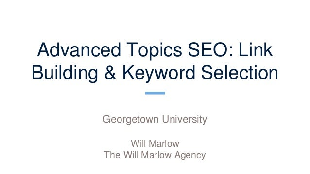 Advanced Topics SEO: Link Building & Keyword Selection Georgetown University Will Marlow The Will Marlow Agency