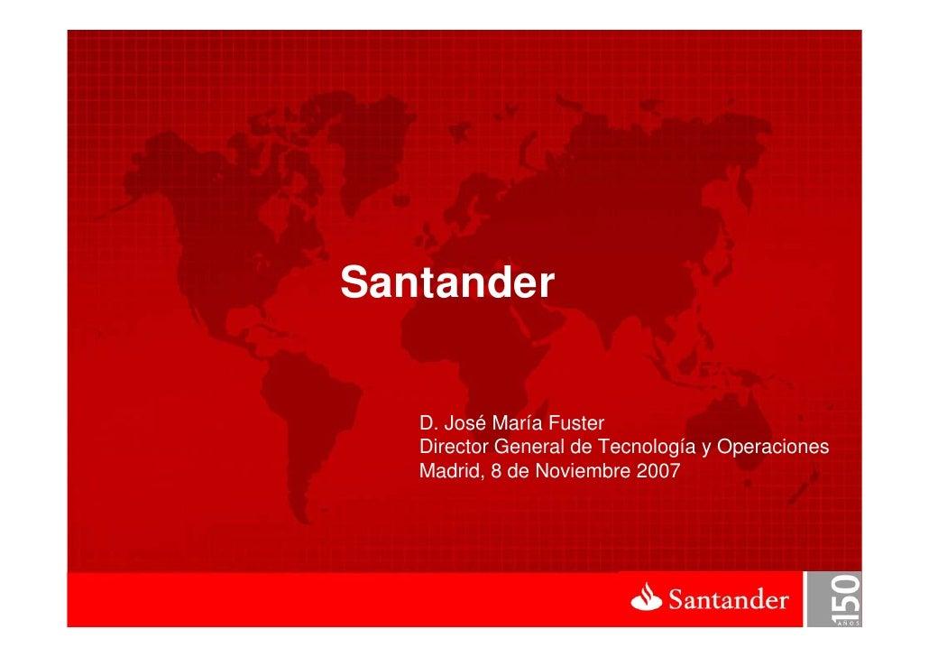 Santander     D. José María Fuster    Director General de Tecnología y Operaciones    Madrid, 8 de Noviembre 2007