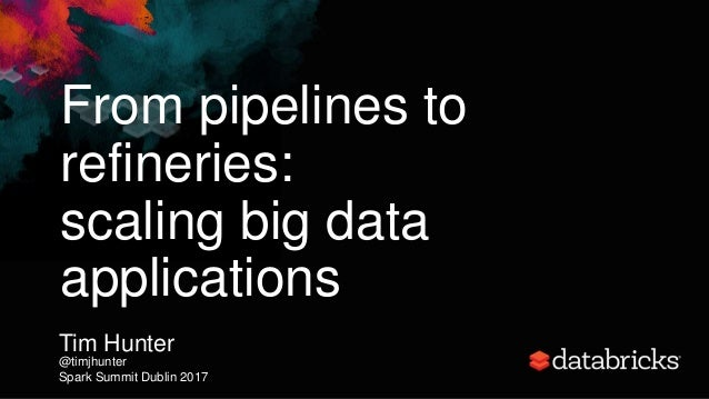 From pipelines to refineries: scaling big data applications Tim Hunter @timjhunter Spark Summit Dublin 2017