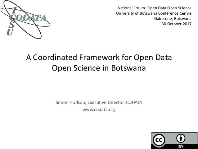 A Coordinated Framework for Open Data Open Science in Botswana Simon Hodson, Executive Director, CODATA www.codata.org Nat...