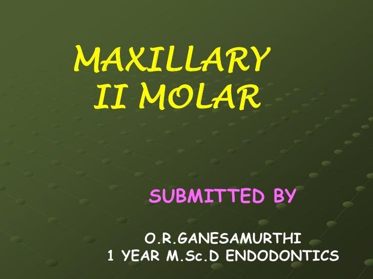MAXILLARY <br />  II MOLAR <br />SUBMITTED BY<br />O.R.GANESAMURTHI<br />1 YEAR M.Sc.D ENDODONTICS<br />