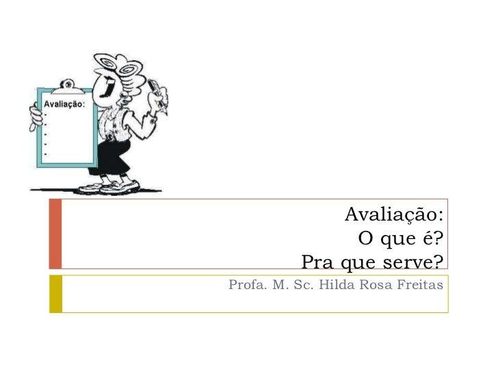 Avaliação:               O que é?          Pra que serve?Profa. M. Sc. Hilda Rosa Freitas