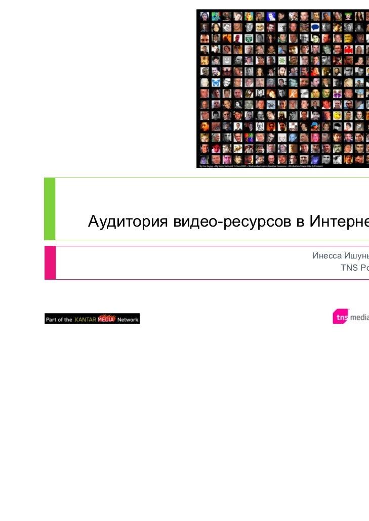 Аудитория видео-ресурсов в Интернете                          Инесса Ишунькина                                TNS Россия