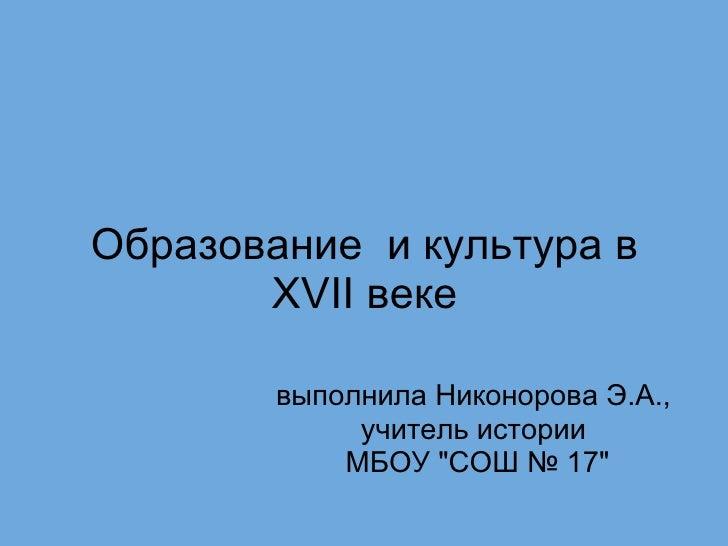 """Образование и культура в XVII веке выполнила Никонорова Э.А., учитель истории  МБОУ """"СОШ № 17"""""""