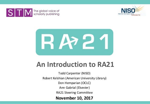An Introduction to RA21 Todd Carpenter (NISO) Robert Kelshian (American University Library) Don Hemparian (OCLC) Ann Gabri...