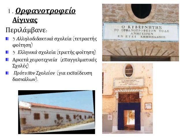 1. Ορφανοτροφείο  Αίγινας  Περιλάμβανε:  3 Αλληλοδιδακτικά σχολεία (τετραετής  φοίτηση)  3 Ελληνικά σχολεία (τριετής φοίτη...
