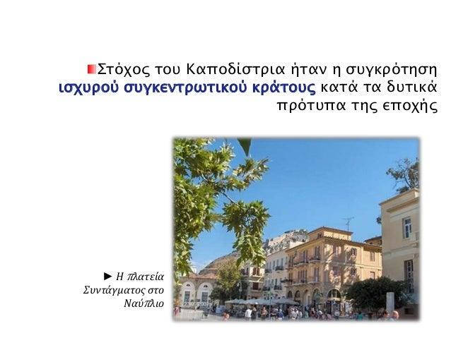 Στόχος του Καποδίστρια ήταν η συγκρότηση  ισχυρού συγκεντρωτικού κράτους κατά τα δυτικά  ► Ηπ λατεία  Συντάγματος στο  Ναύ...