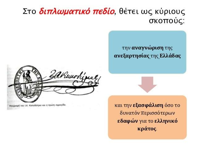 Στο διπλωματικό πεδίο, θέτει ως κύριους  σκοπούς:  την αναγνώριση της  ανεξαρτησίας της Ελλάδας  και την εξασφάλιση όσο το...