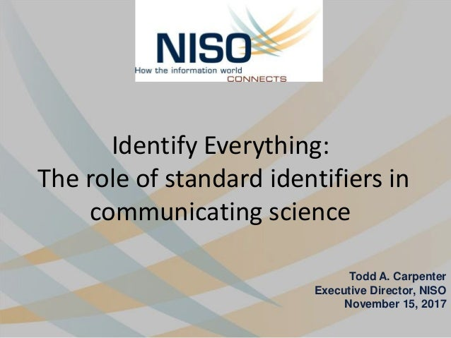 Identify Everything: The role of standard identifiers in communicating science Todd A. Carpenter Executive Director, NISO ...