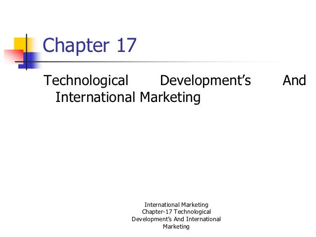 Chapter 17Technological    Development's                And International Marketing                International Marketing...