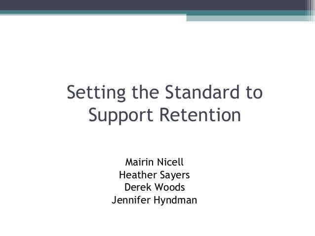 Setting the Standard to  Support Retention       Mairin Nicell      Heather Sayers       Derek Woods     Jennifer Hyndman