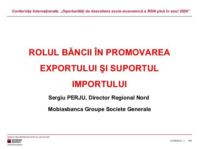 |21/05/2013 P.1ROLUL BĂNCII ÎN PROMOVAREAEXPORTULUI ŞI SUPORTULIMPORTULUISergiu PERJU, Director Regional NordMobiasbanca G...