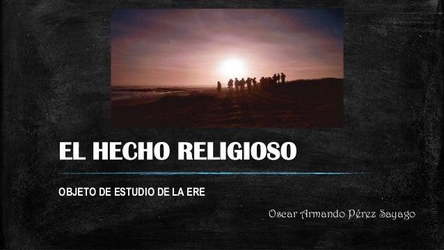EL HECHO RELIGIOSO OBJETO DE ESTUDIO DE LA ERE Oscar Armando Pérez Sayago