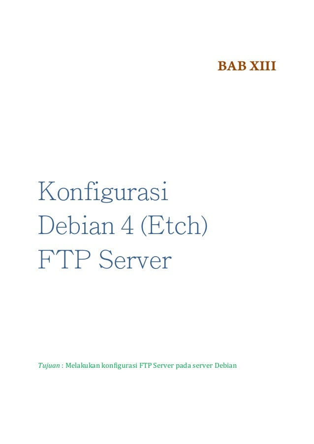 BAB XIII  Konfigurasi Debian 4 (Etch) FTP Server  Tujuan : Melakukan konfigurasi FTP Server pada server Debian