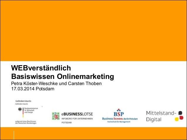 WEBverständlich Basiswissen Onlinemarketing Petra Köster-Weschke und Carsten Thoben 17.03.2014 Potsdam