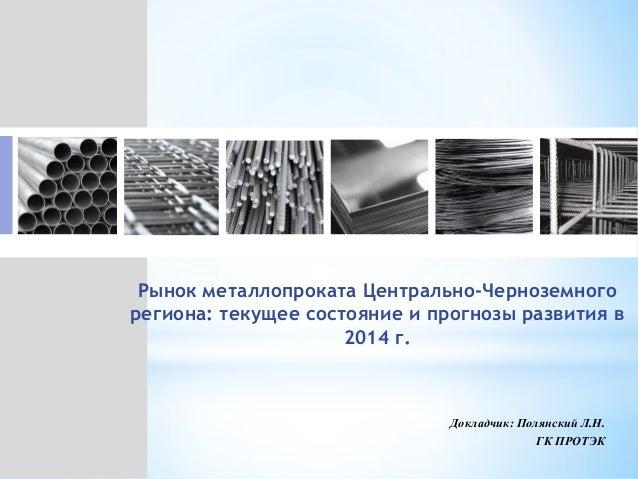 Рынок металлопроката Центрально-Черноземного региона: текущее состояние и прогнозы развития в 2014 г. Докладчик: Полянский...