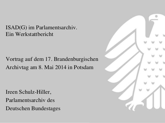 ISAD(G) im Parlamentsarchiv. Ein Werkstattbericht Vortrag auf dem 17. Brandenburgischen Archivtag am 8. Mai 2014 in Potsda...