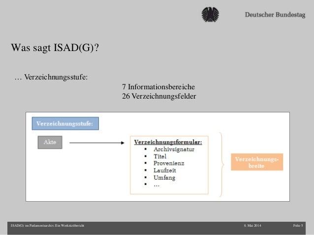 Was sagt ISAD(G)? 8. Mai 2014 Folie 5ISAD(G) im Parlamentsarchiv. Ein Werkstattbericht … Verzeichnungsstufe: 7 Information...