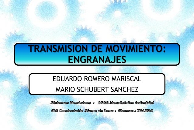 TRANSMISION DE MOVIMIENTO: ENGRANAJES EDUARDO ROMERO MARISCAL MARIO SCHUBERT SANCHEZ