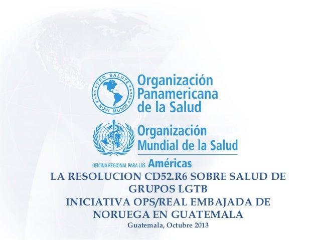 Resolución LGBT y sus Implicaciones Lic. Javier Vasquez, OPS/WDC Valentina Torricelli, OPS/GUT