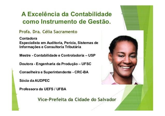 A Excelência da Contabilidade  como Instrumento de Gestão.  Profa. Dra. Célia Sacramento  Contadora  Especialista em Audit...