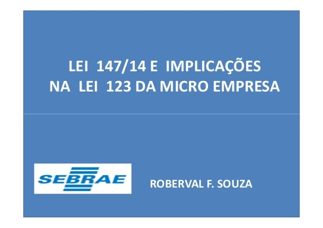 LEI 147/14 E IMPLICAÇÕES  NA LEI 123 DA MICRO EMPRESA  ROBERVAL F. SOUZA