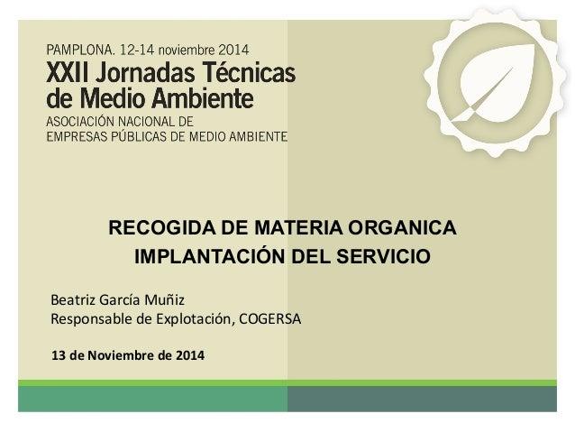 RECOGIDA DE MATERIA ORGANICA  IMPLANTACIÓN DEL SERVICIO  Beatriz García Muñiz  Responsable de Explotación, COGERSA  13 de ...
