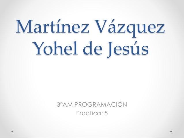 Martínez Vázquez Yohel de Jesús 3°AM PROGRAMACIÓN Practica: 5