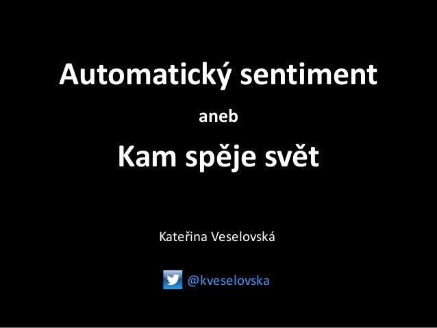 Automatický sentiment aneb Kam spěje svět Kateřina Veselovská @kveselovska