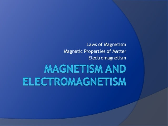 Laws of Magnetism Magnetic Properties of Matter Electromagnetism