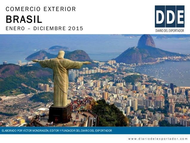 COMERCIO EXTERIOR BRASIL ENERO – DIC IEMBRE 2015 w w w . d i a r i o d e l e x p o r t a d o r . c o m ELABORADO POR VÍCTO...