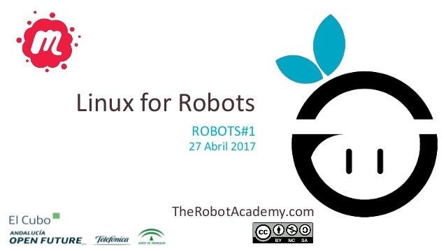 TheRobotAcademy.com ROBOTS#1 27 Abril 2017 Linux for Robots