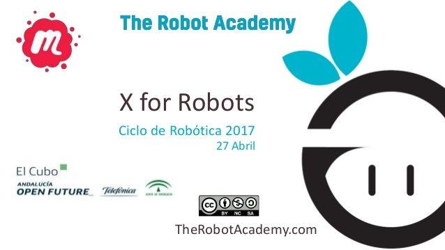 TheRobotAcademy.com Ciclo de Robótica 2017 27 Abril X for Robots