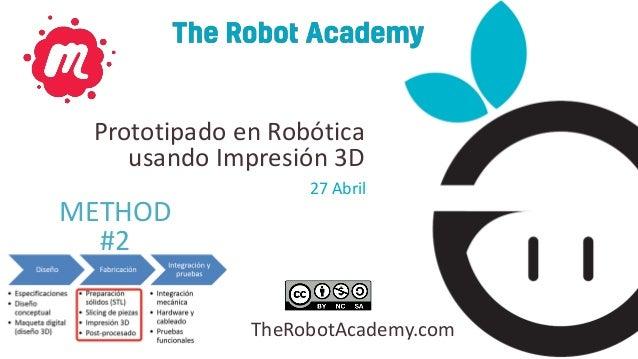 TheRobotAcademy.com 27 Abril Prototipado en Robótica usando Impresión 3D METHOD #2
