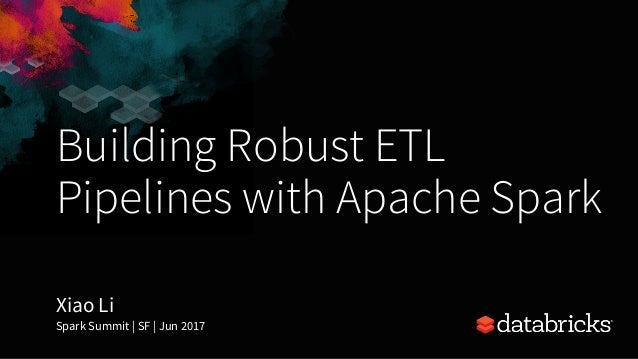 Building Robust ETL Pipelines with Apache Spark Xiao Li Spark Summit | SF | Jun 2017