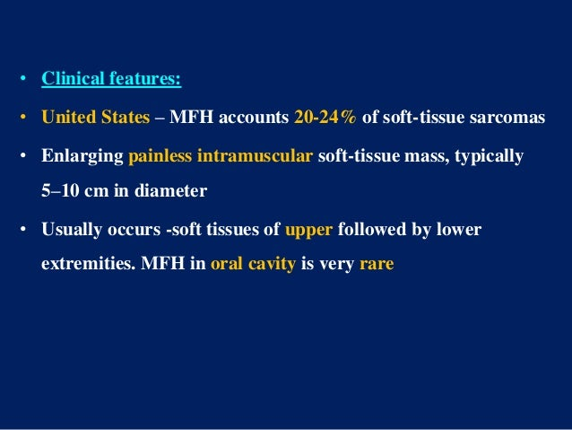 • Clinical features: • United States – MFH accounts 20-24% of soft-tissue sarcomas • Enlarging painless intramuscular soft...
