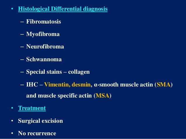 • Histological Differential diagnosis – Fibromatosis – Myofibroma – Neurofibroma – Schwannoma – Special stains – collagen ...
